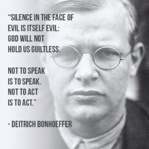 Silence in the face of evil is itself evil: god will not hold us guiltless. Not to speak is to speak. Not to act is to act. - Dietrich Bonhoeffer
